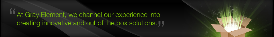 At Gray Element, we channel our experience into creating innovative and out of the box solutions